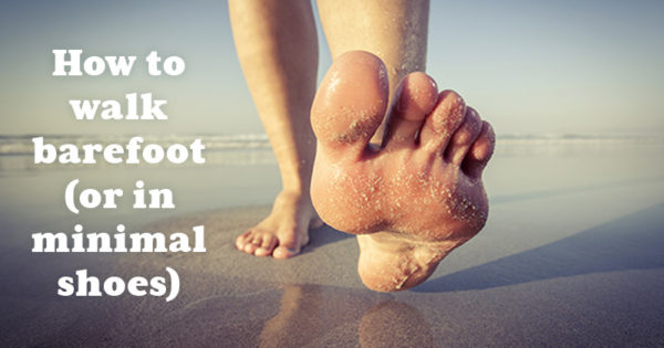 Walking 101: How to Walk Barefoot (or in Minimal Shoes)